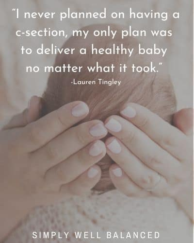 """""""I never planned on having a c-section, my only plan was to deliver a healthy baby no matter what it took."""" -Lauren Tingley"""