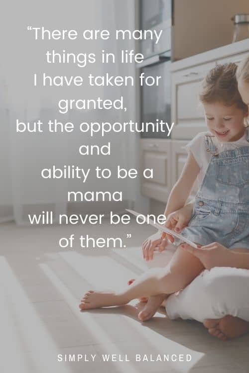 """Quotes on Motherhood: """"There are many things in life I have taken for granted, but the opportunity and ability to be a mama will never be one of them."""""""