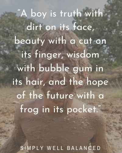 """""""A boy is truth with dirt on its face, beauty with a cut on its finger, wisdom with bubble gum in its hair, and the hope of the future with a frog in its pocket."""""""