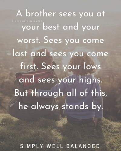 Brother Quotes | A brother sees you at your best and your worst. Sees you come last and sees you come first. Sees your lows and sees your highs. But through all of this, he always stands by.