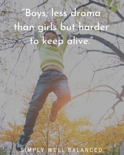 """""""Boys; less drama than girls but harder to keep alive."""""""