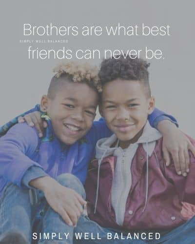 """Brothers are what best friends can never be."""