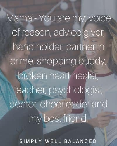 """""""Mama - You are my: voice of reason, advice giver, hand holder, partner in crime, shopping buddy, broken heart healer, teacher, psychologist, doctor, cheerleader and my best friend."""""""