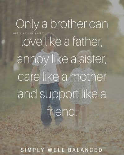"Brother quotes from sister | ""Only a brother can love like a father, annoy like a sister, care like a mother and support like a friend."""