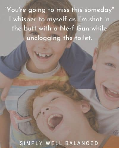 """""""You're going to miss this someday - I whisper to myself as I'm shot in the butt with a Nerf Gun while unclogging the toilet."""""""