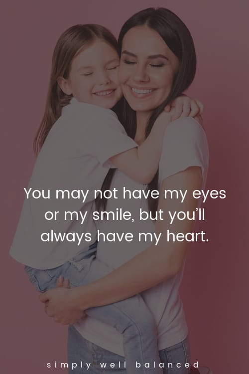 """Step daughter quotes - """"You may not have my eyes or my smile, but you'll always have my heart."""""""