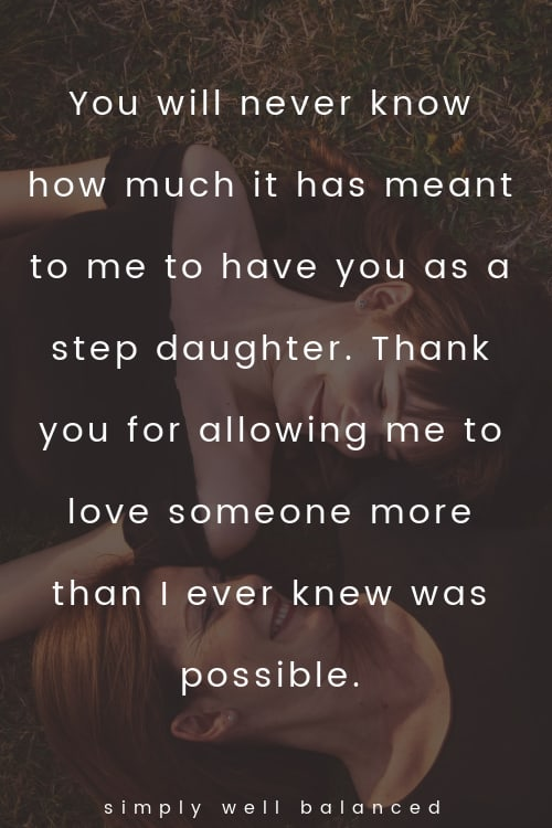 """Step daughter quotes """"You will never know how much it has meant to me to have you as a step daughter. Thank you for allowing me to love someone more than I ever knew was possible. """""""