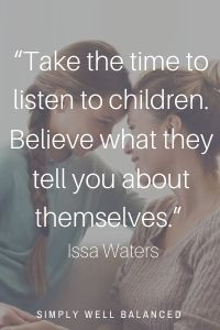 """Gentle Parenting Quotes   """"Take the time to listen to children. Believe what they tell you about themselves."""" — Issa Waters"""