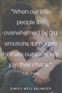 """""""When our little people are overwhelmed by big emotions it's our job to share our calm, not join their chaos."""" — L.R. Knost"""